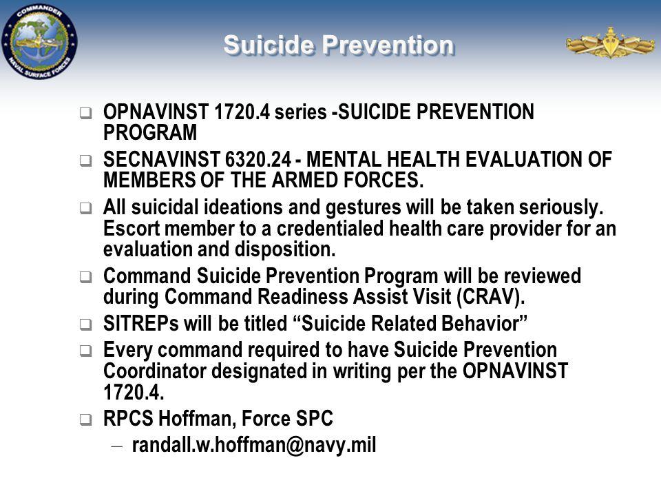 Suicide Prevention  OPNAVINST 1720.4 series -SUICIDE PREVENTION PROGRAM  SECNAVINST 6320.24 - MENTAL HEALTH EVALUATION OF MEMBERS OF THE ARMED FORCE