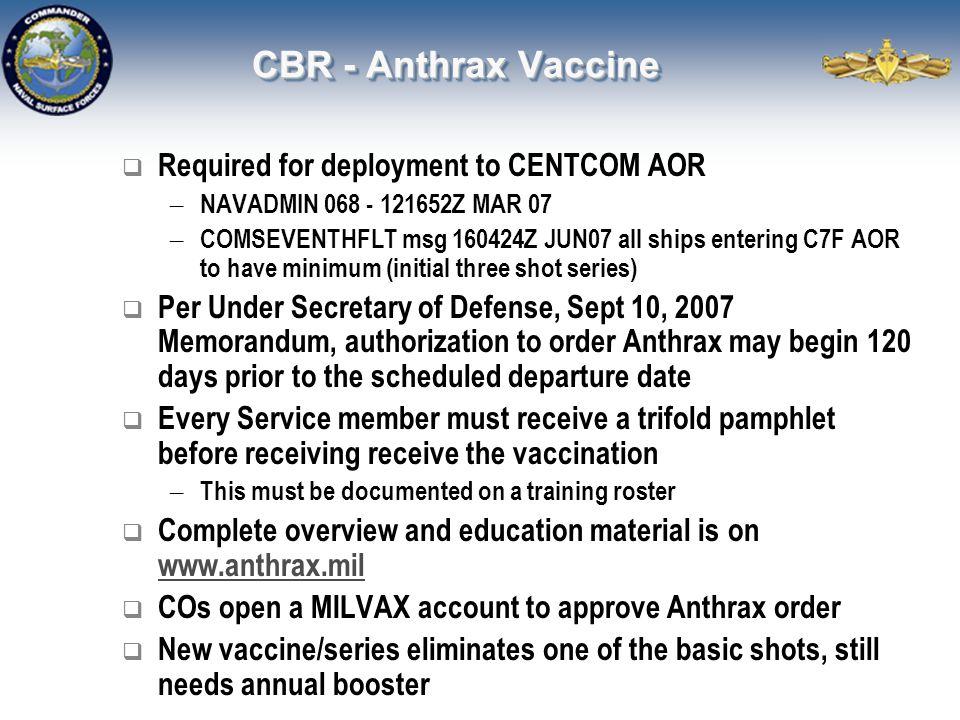 CBR - Anthrax Vaccine  Required for deployment to CENTCOM AOR – NAVADMIN 068 - 121652Z MAR 07 – COMSEVENTHFLT msg 160424Z JUN07 all ships entering C7