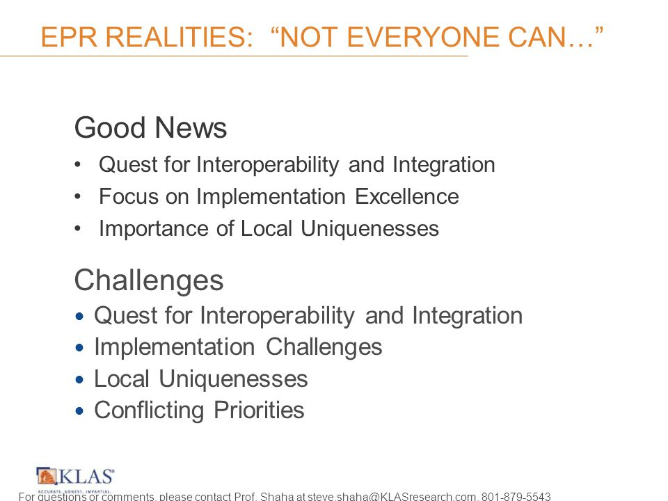 EPR REALITIES: NOT EVERYONE CAN… Good News Quest for Interoperability and Integration Focus on Implementation Excellence Importance of Local Uniquenesses Challenges Quest for Interoperability and Integration Implementation Challenges Local Uniquenesses Conflicting Priorities For questions or comments, please contact Prof.