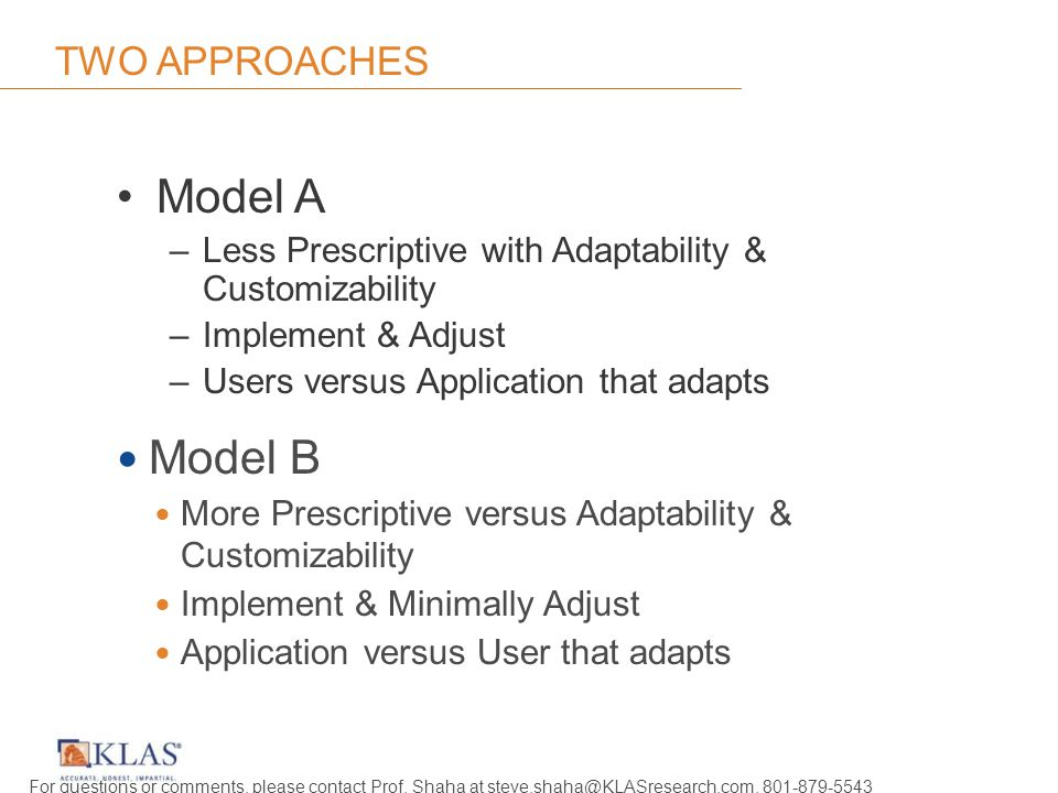 TWO APPROACHES Model A –Less Prescriptive with Adaptability & Customizability –Implement & Adjust –Users versus Application that adapts Model B More Prescriptive versus Adaptability & Customizability Implement & Minimally Adjust Application versus User that adapts For questions or comments, please contact Prof.