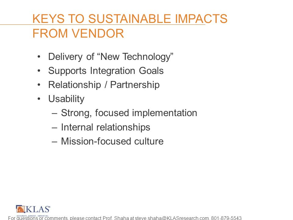 KEYS TO SUSTAINABLE IMPACTS FROM VENDOR Delivery of New Technology Supports Integration Goals Relationship / Partnership Usability –Strong, focused implementation –Internal relationships –Mission-focused culture For questions or comments, please contact Prof.