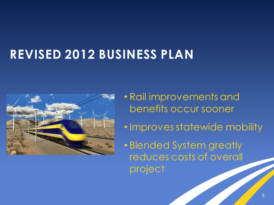 REVISED 2012 BUSINESS PLAN Rail improvements and benefits occur sooner Improves statewide mobility Blended System greatly reduces costs of overall pro