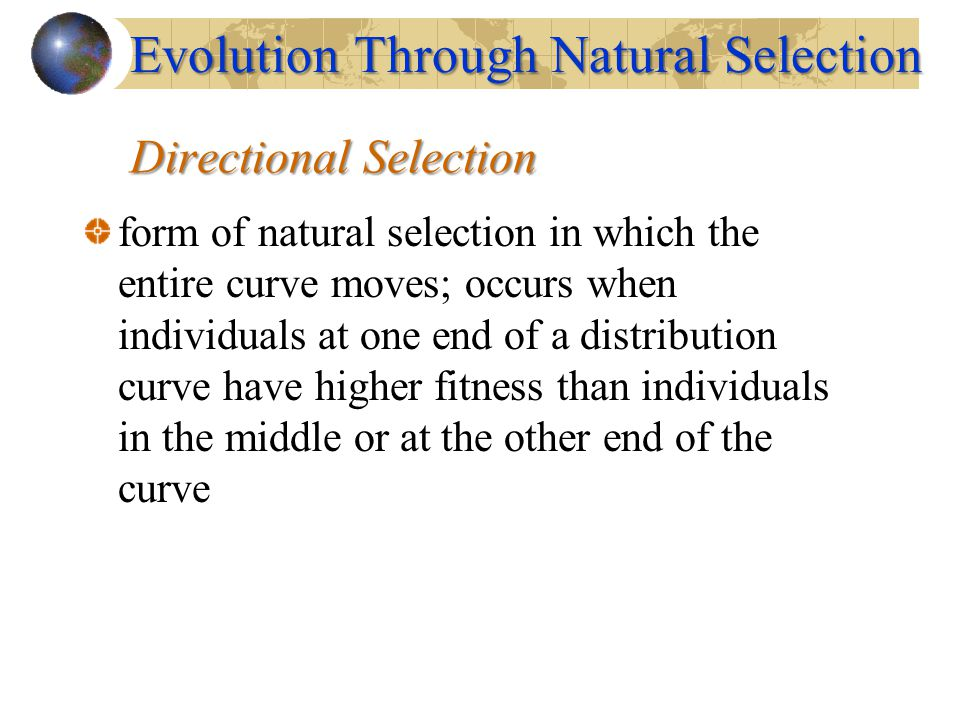 Directional Selection form of natural selection in which the entire curve moves; occurs when individuals at one end of a distribution curve have highe