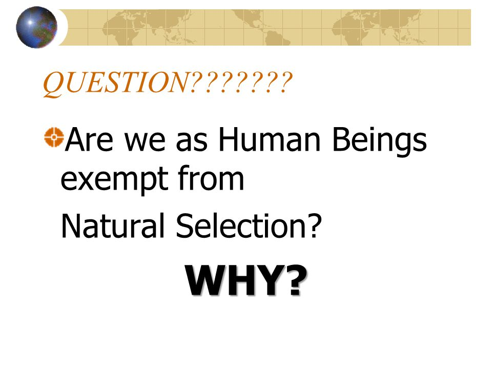QUESTION??????? Are we as Human Beings exempt from Natural Selection?WHY?