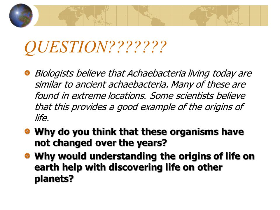 QUESTION??????? Biologists believe that Achaebacteria living today are similar to ancient achaebacteria. Many of these are found in extreme locations.