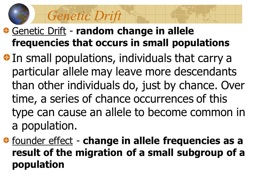 Genetic Drift Genetic Drift - random change in allele frequencies that occurs in small populations In small populations, individuals that carry a part
