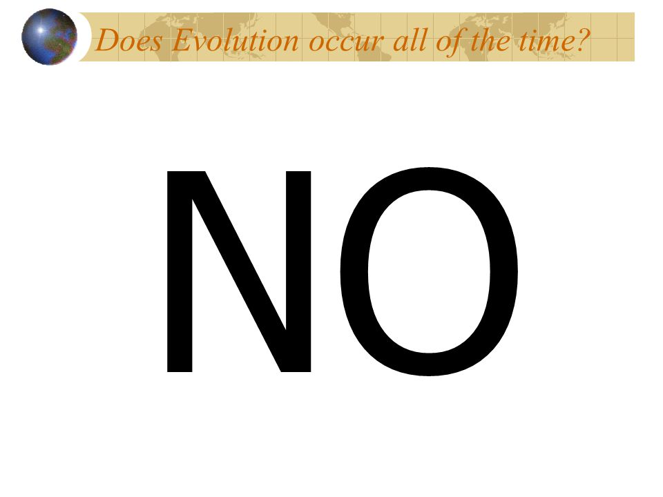 Does Evolution occur all of the time? NO