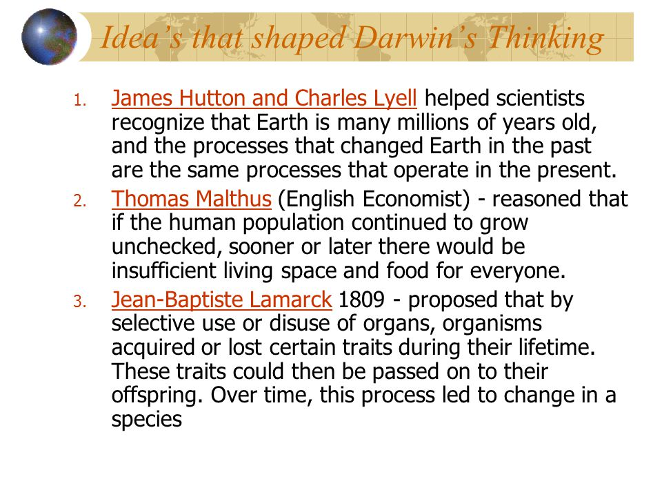 Idea's that shaped Darwin's Thinking 1. James Hutton and Charles Lyell helped scientists recognize that Earth is many millions of years old, and the p