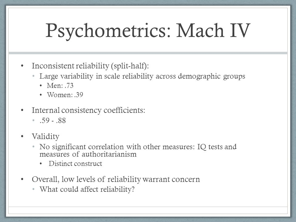 Psychometrics: Mach IV Inconsistent reliability (split-half): Large variability in scale reliability across demographic groups Men:.73 Women:.39 Inter
