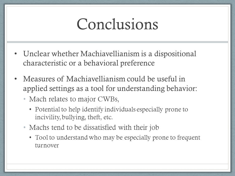 Conclusions Unclear whether Machiavellianism is a dispositional characteristic or a behavioral preference Measures of Machiavellianism could be useful