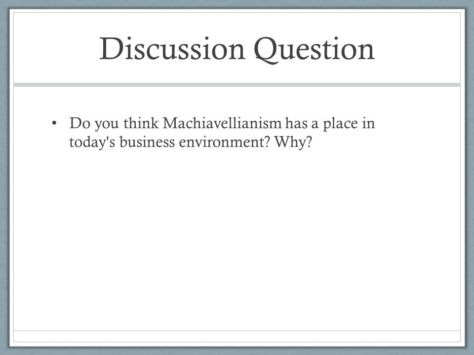 Discussion Question Do you think Machiavellianism has a place in today's business environment? Why?