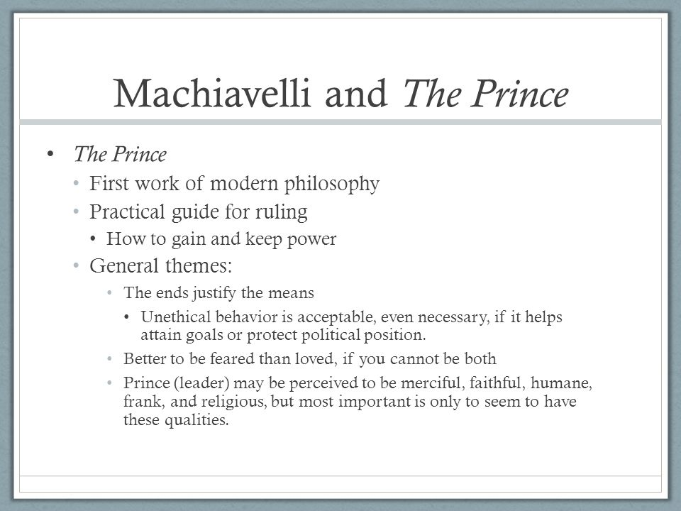 Machiavelli and The Prince The Prince First work of modern philosophy Practical guide for ruling How to gain and keep power General themes: The ends j