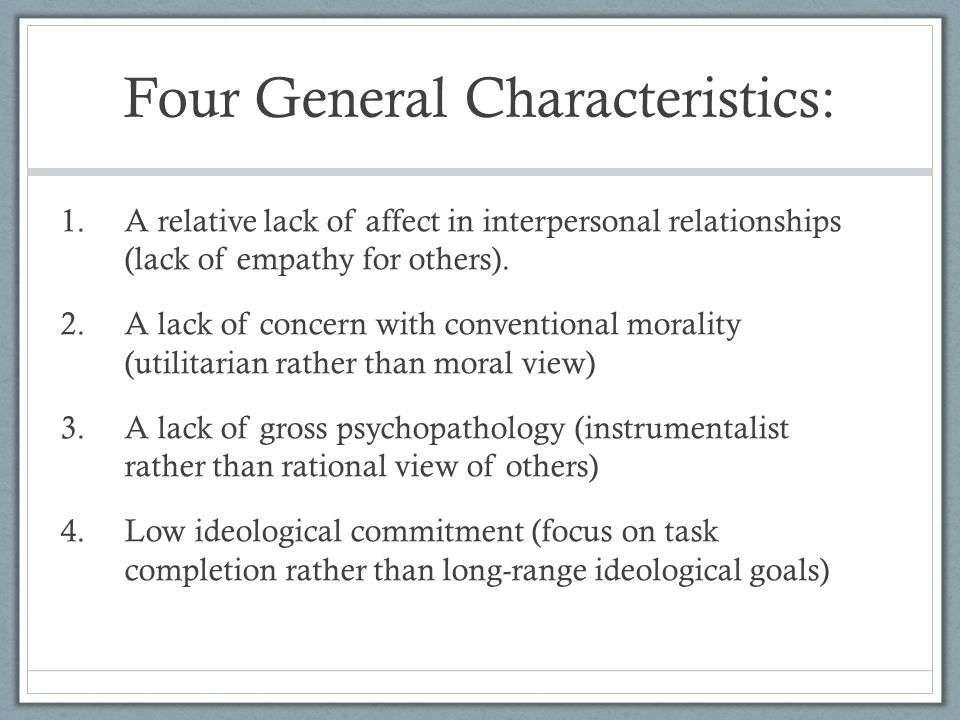 Four General Characteristics: 1.A relative lack of affect in interpersonal relationships (lack of empathy for others). 2.A lack of concern with conven