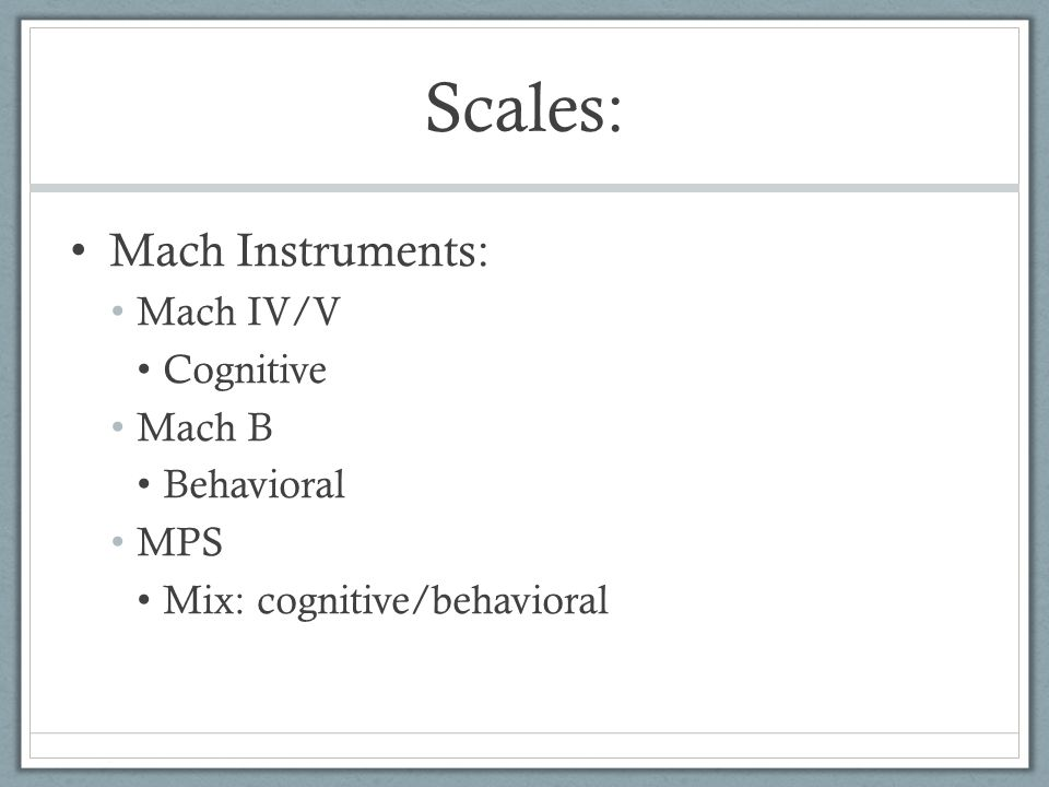 Scales: Mach Instruments: Mach IV/V Cognitive Mach B Behavioral MPS Mix: cognitive/behavioral
