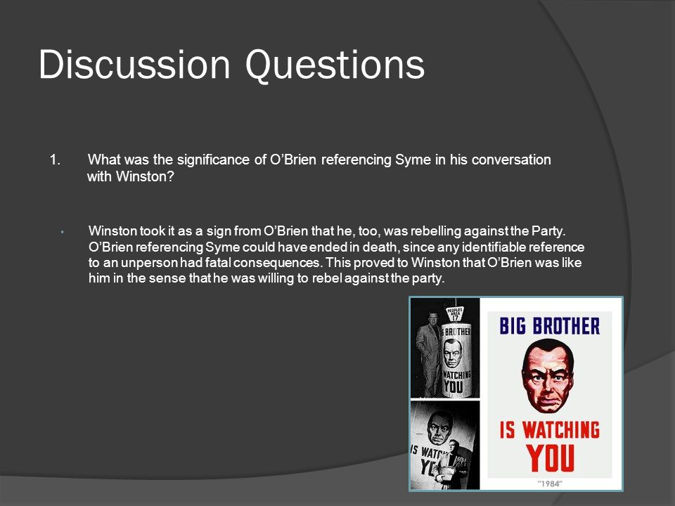 Discussion Questions 1. What was the significance of O'Brien referencing Syme in his conversation with Winston? Winston took it as a sign from O'Brien