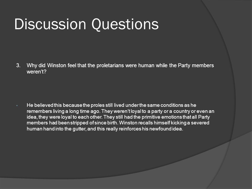 Discussion Questions 3.Why did Winston feel that the proletarians were human while the Party members weren't? He believed this because the proles stil