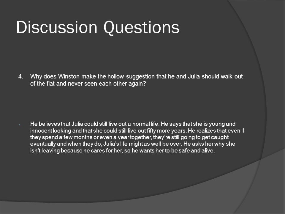 Discussion Questions 4.Why does Winston make the hollow suggestion that he and Julia should walk out of the flat and never seen each other again? He b
