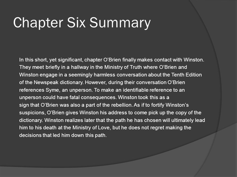 Chapter Six Summary In this short, yet significant, chapter O'Brien finally makes contact with Winston. They meet briefly in a hallway in the Ministry