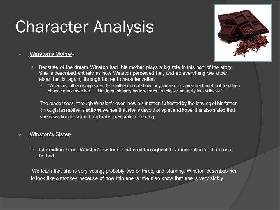 Character Analysis  Winston's Mother-  Because of the dream Winston had, his mother plays a big role in this part of the story. She is described ent