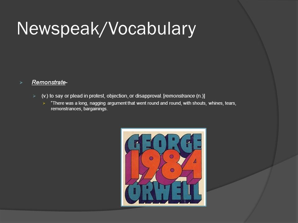 Newspeak/Vocabulary  Remonstrate-  (v.) to say or plead in protest, objection, or disapproval.