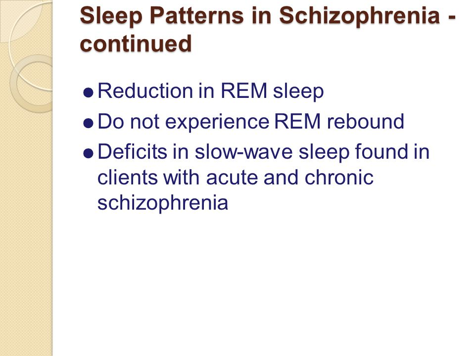 Sleep Patterns in Schizophrenia - continued  Reduction in REM sleep  Do not experience REM rebound  Deficits in slow-wave sleep found in clients with acute and chronic schizophrenia