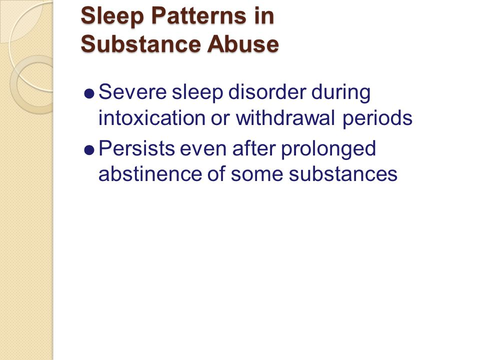 Sleep Patterns in Substance Abuse  Severe sleep disorder during intoxication or withdrawal periods  Persists even after prolonged abstinence of some substances