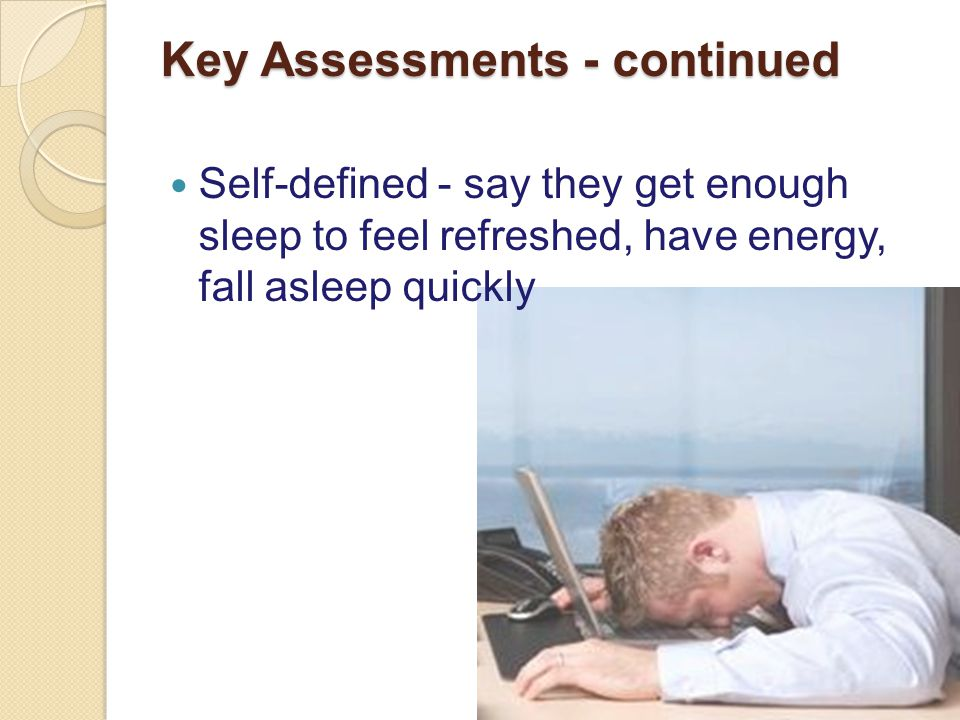 Key Assessments - continued Self-defined - say they get enough sleep to feel refreshed, have energy, fall asleep quickly