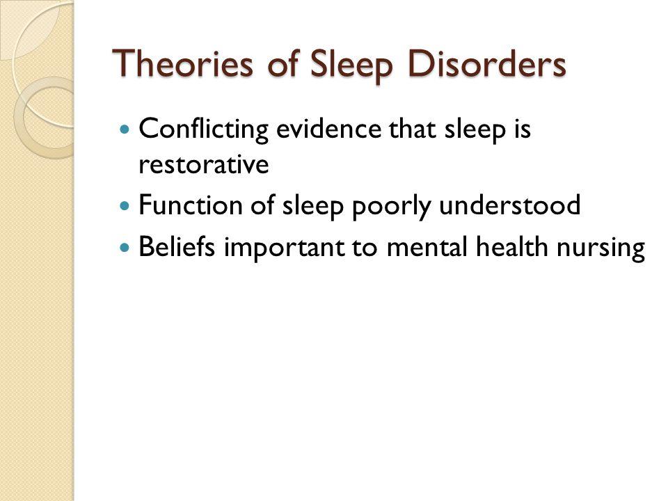 Conflicting evidence that sleep is restorative Function of sleep poorly understood Beliefs important to mental health nursing