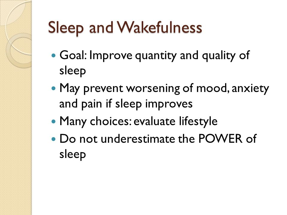 Sleep and Wakefulness Goal: Improve quantity and quality of sleep May prevent worsening of mood, anxiety and pain if sleep improves Many choices: evaluate lifestyle Do not underestimate the POWER of sleep