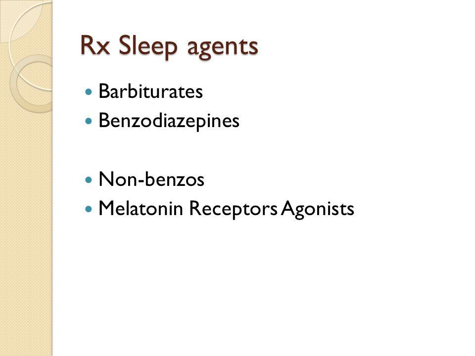 Rx Sleep agents Barbiturates Benzodiazepines Non-benzos Melatonin Receptors Agonists