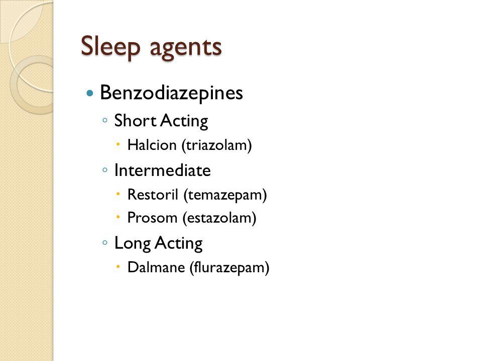 Sleep agents Benzodiazepines ◦ Short Acting  Halcion (triazolam) ◦ Intermediate  Restoril (temazepam)  Prosom (estazolam) ◦ Long Acting  Dalmane (