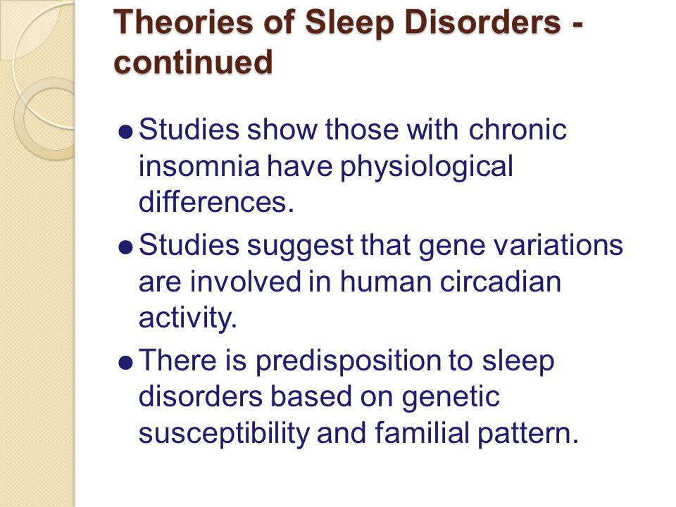 Theories of Sleep Disorders - continued  Studies show those with chronic insomnia have physiological differences.