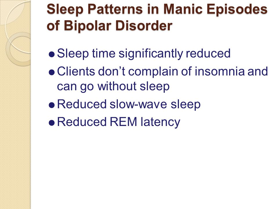 Sleep Patterns in Manic Episodes of Bipolar Disorder  Sleep time significantly reduced  Clients don't complain of insomnia and can go without sleep  Reduced slow-wave sleep  Reduced REM latency