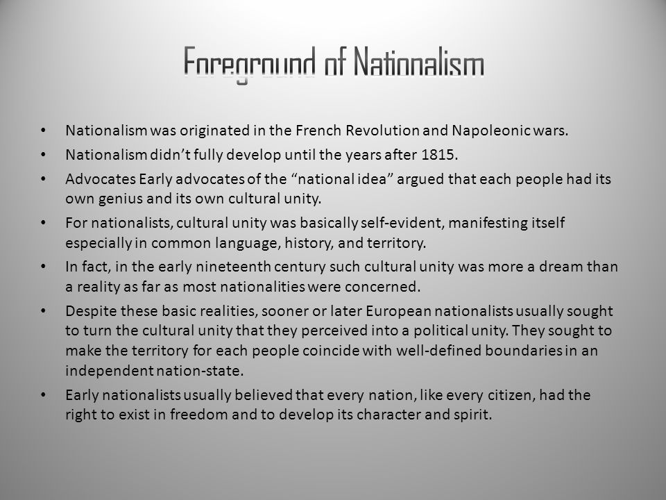 Nationalism was originated in the French Revolution and Napoleonic wars. Nationalism didn't fully develop until the years after 1815. Advocates Early