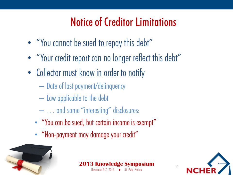 Notice of Creditor Limitations You cannot be sued to repay this debt Your credit report can no longer reflect this debt Collector must know in order to notify – Date of last payment/delinquency – Law applicable to the debt – … and some interesting disclosures: You can be sued, but certain income is exempt Non-payment may damage your credit 10 2013 Knowledge Symposium November 5-7, 2013 ● St.