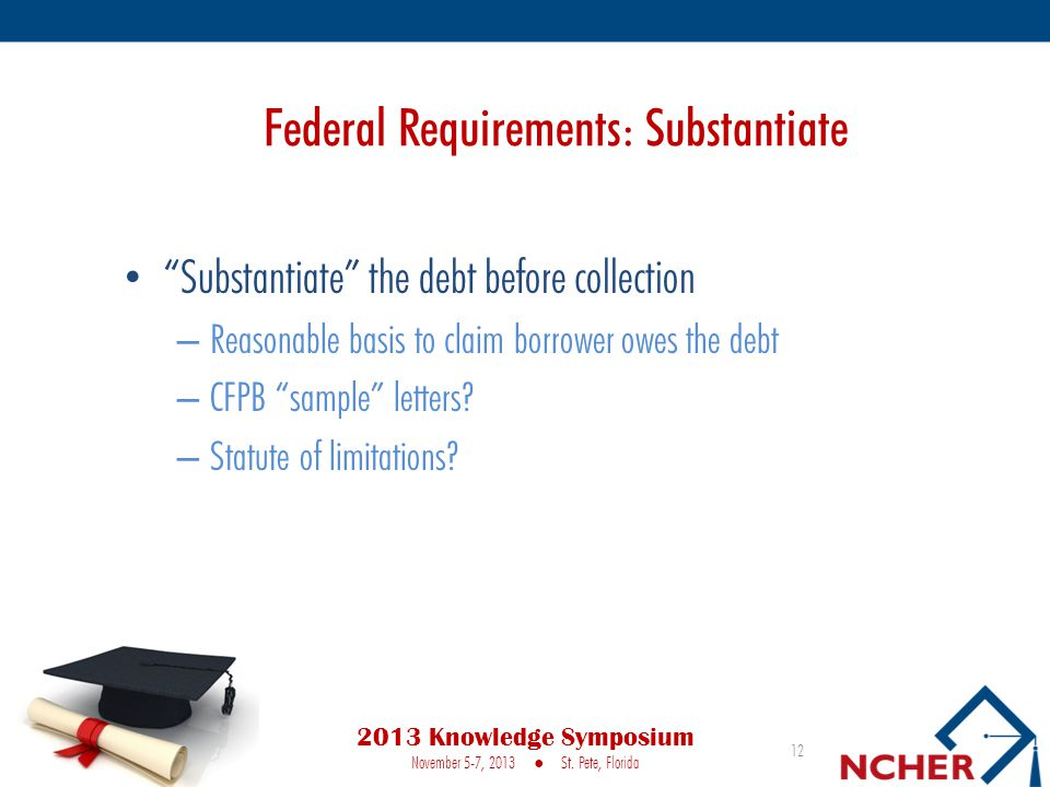 Federal Requirements: Substantiate Substantiate the debt before collection – Reasonable basis to claim borrower owes the debt – CFPB sample letters.