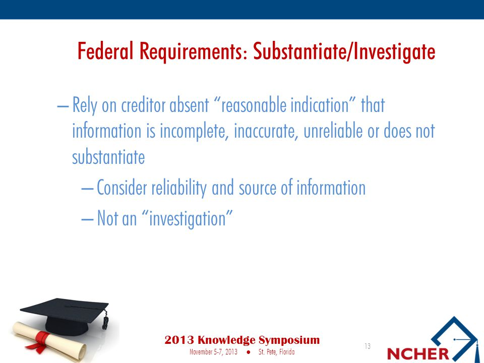 Federal Requirements: Substantiate/Investigate – Rely on creditor absent reasonable indication that information is incomplete, inaccurate, unreliable or does not substantiate – Consider reliability and source of information – Not an investigation 13 2013 Knowledge Symposium November 5-7, 2013 ● St.