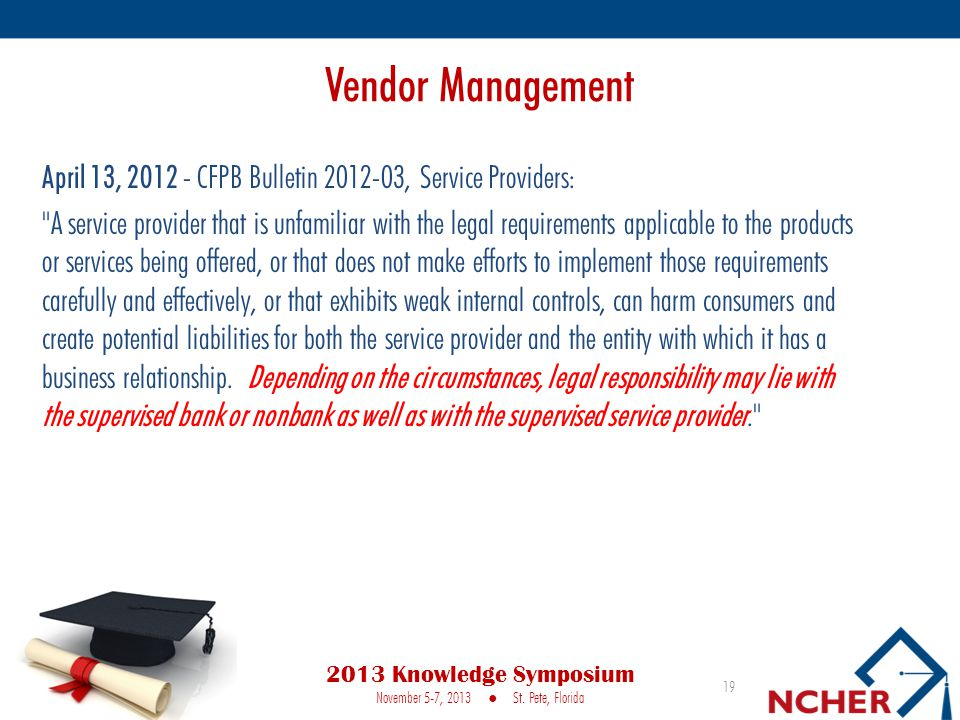 April 13, 2012 - CFPB Bulletin 2012-03, Service Providers: A service provider that is unfamiliar with the legal requirements applicable to the products or services being offered, or that does not make efforts to implement those requirements carefully and effectively, or that exhibits weak internal controls, can harm consumers and create potential liabilities for both the service provider and the entity with which it has a business relationship.