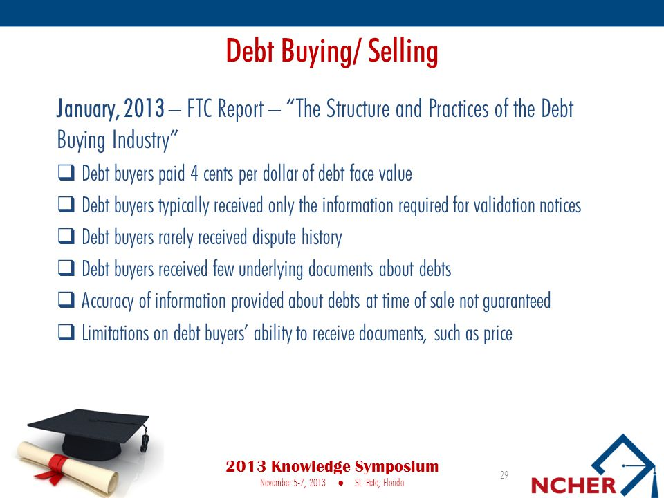 Debt Buying/ Selling January, 2013 – FTC Report – The Structure and Practices of the Debt Buying Industry  Debt buyers paid 4 cents per dollar of debt face value  Debt buyers typically received only the information required for validation notices  Debt buyers rarely received dispute history  Debt buyers received few underlying documents about debts  Accuracy of information provided about debts at time of sale not guaranteed  Limitations on debt buyers' ability to receive documents, such as price 29 2013 Knowledge Symposium November 5-7, 2013 ● St.