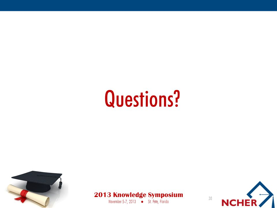 Questions? 38 2013 Knowledge Symposium November 5-7, 2013 ● St. Pete, Florida