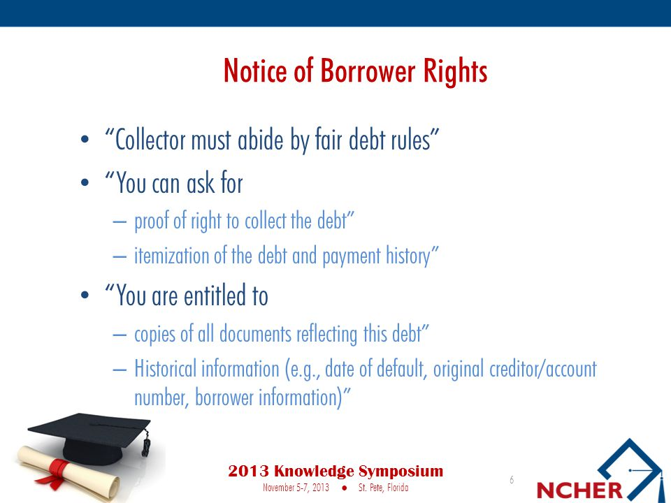 Notice of Borrower Rights Collector must abide by fair debt rules You can ask for – proof of right to collect the debt – itemization of the debt and payment history You are entitled to – copies of all documents reflecting this debt – Historical information (e.g., date of default, original creditor/account number, borrower information) 6 2013 Knowledge Symposium November 5-7, 2013 ● St.