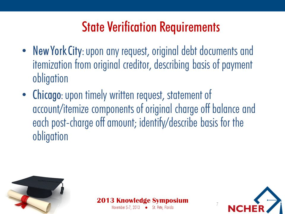State Verification Requirements New York City: upon any request, original debt documents and itemization from original creditor, describing basis of payment obligation Chicago: upon timely written request, statement of account/itemize components of original charge off balance and each post-charge off amount; identify/describe basis for the obligation 7 2013 Knowledge Symposium November 5-7, 2013 ● St.