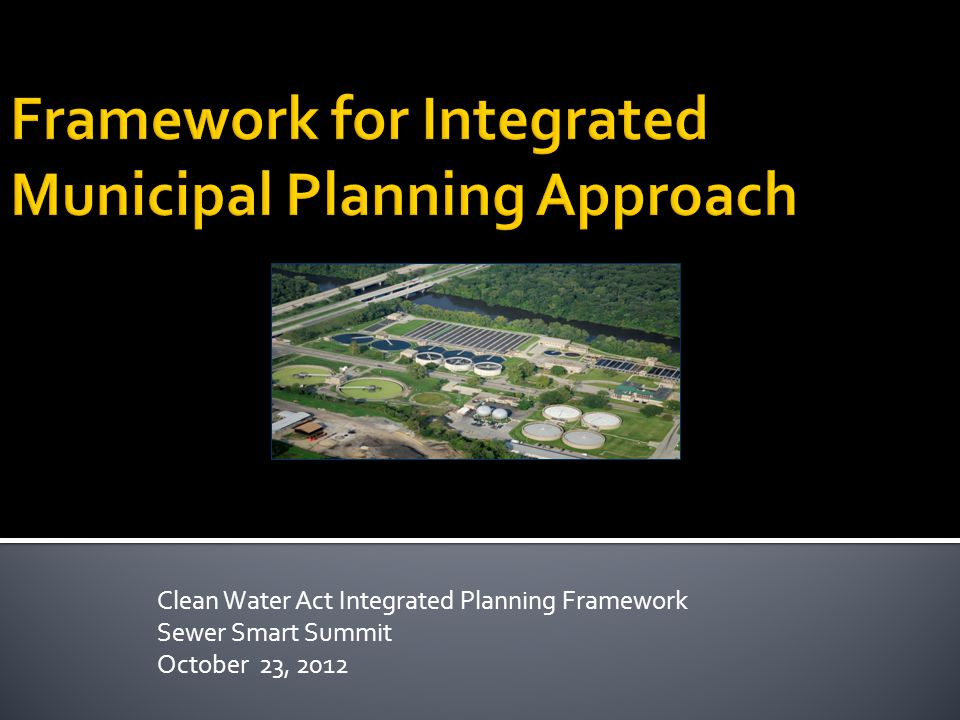 Clean Water Act Integrated Planning Framework Sewer Smart Summit October 23, 2012