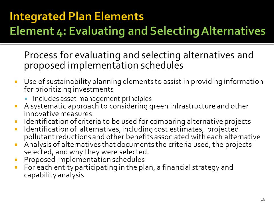 Process for evaluating and selecting alternatives and proposed implementation schedules  Use of sustainability planning elements to assist in providing information for prioritizing investments  Includes asset management principles  A systematic approach to considering green infrastructure and other innovative measures  Identification of criteria to be used for comparing alternative projects  Identification of alternatives, including cost estimates, projected pollutant reductions and other benefits associated with each alternative  Analysis of alternatives that documents the criteria used, the projects selected, and why they were selected.