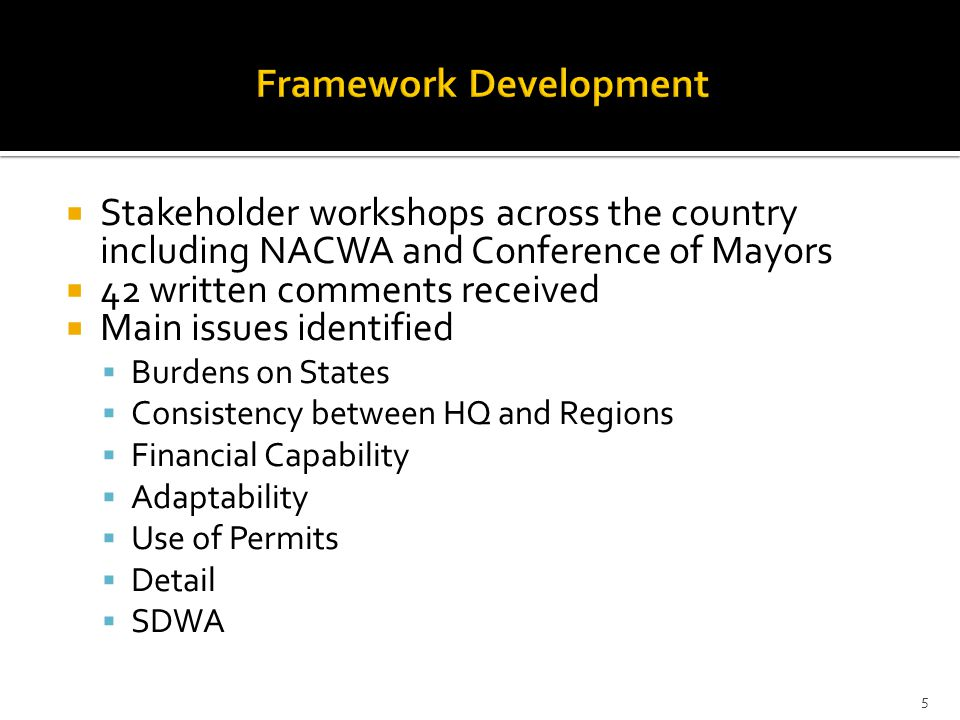  Stakeholder workshops across the country including NACWA and Conference of Mayors  42 written comments received  Main issues identified  Burdens on States  Consistency between HQ and Regions  Financial Capability  Adaptability  Use of Permits  Detail  SDWA 5