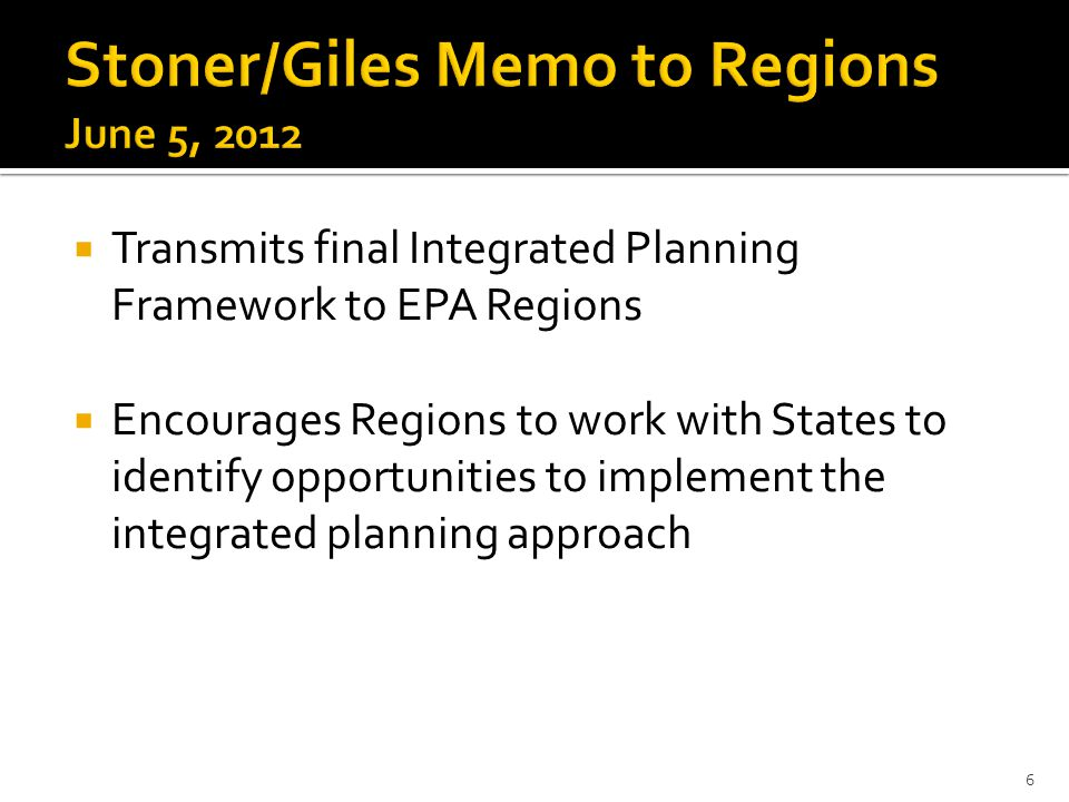  Transmits final Integrated Planning Framework to EPA Regions  Encourages Regions to work with States to identify opportunities to implement the integrated planning approach 6