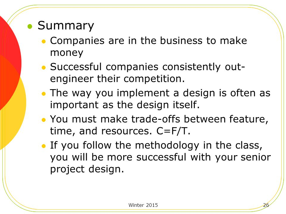 Winter 201526 Summary Companies are in the business to make money Successful companies consistently out- engineer their competition.