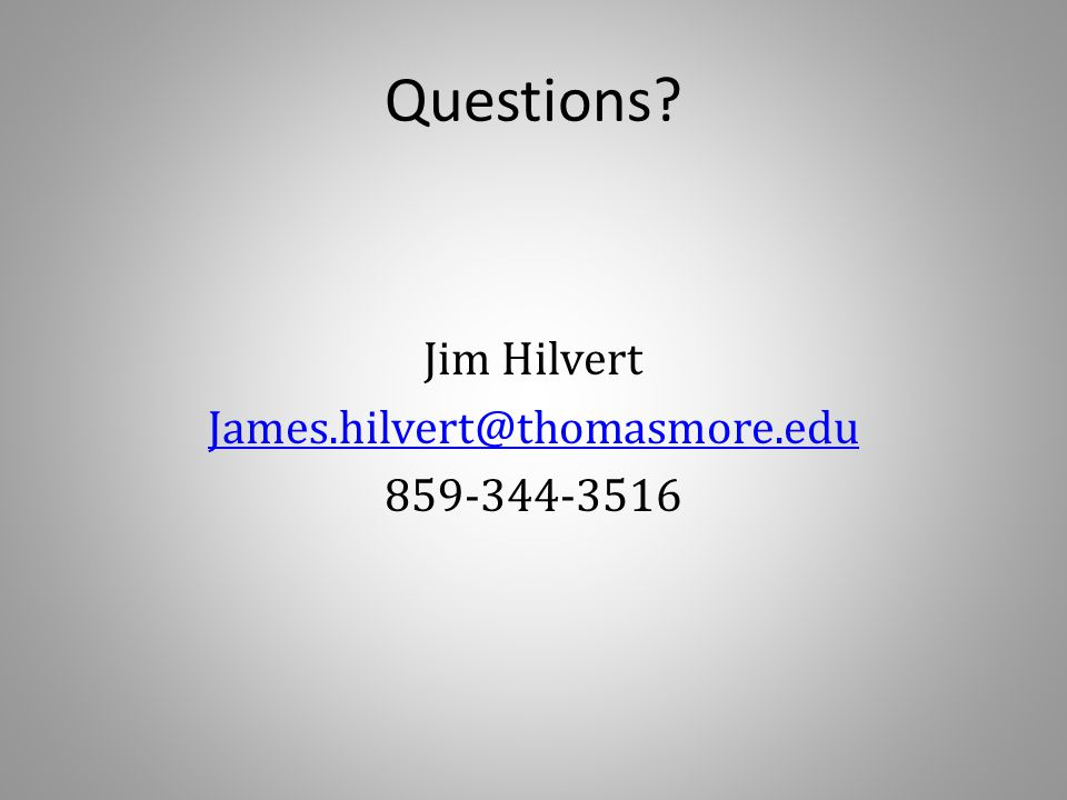 Questions? Jim Hilvert James.hilvert@thomasmore.edu 859-344-3516