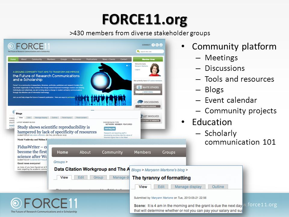 FORCE11.org Community platform – Meetings – Discussions – Tools and resources – Blogs – Event calendar – Community projects Education – Scholarly communication 101 >430 members from diverse stakeholder groups
