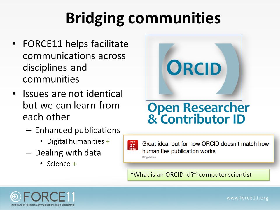 Bridging communities FORCE11 helps facilitate communications across disciplines and communities Issues are not identical but we can learn from each other – Enhanced publications Digital humanities + – Dealing with data Science + What is an ORCID id -computer scientist